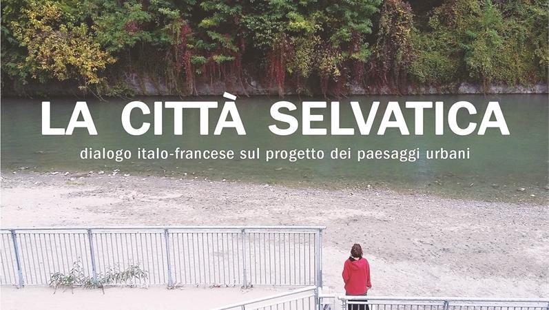 La città selvatica. Dialogo italo-francese sul progetto dei paesaggi urbani