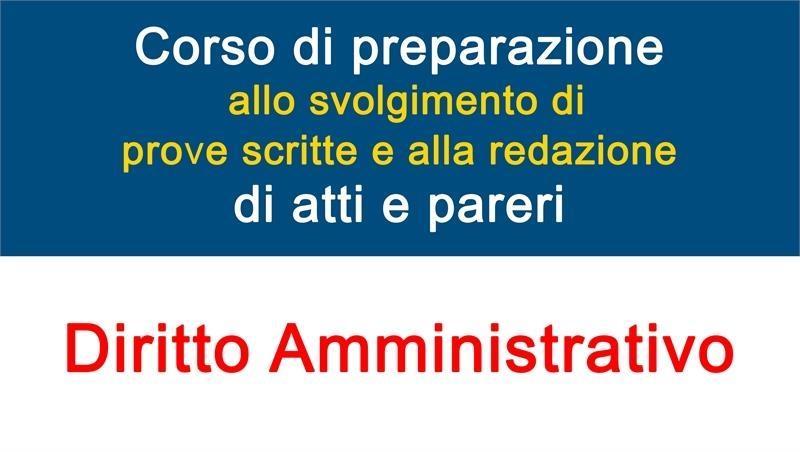 Corso di preparazione allo svolgimento di prove scritte e alla redazione di atti e pareri (Diritto Amministrativo)